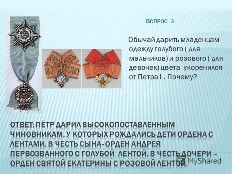 В ОПРОС 3 Обычай дарить младенцам одежду голубого ( для мальчиков) и розового ( для девочек) цвета укоренился от Петра I. Почему?