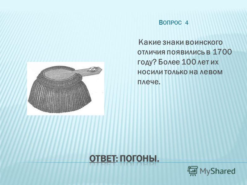 В ОПРОС 4 Какие знаки воинского отличия появились в 1700 году? Более 100 лет их носили только на левом плече.