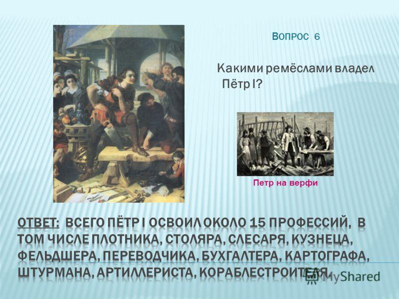 В ОПРОС 6 Какими ремёслами владел Пётр I? Петр на верфи