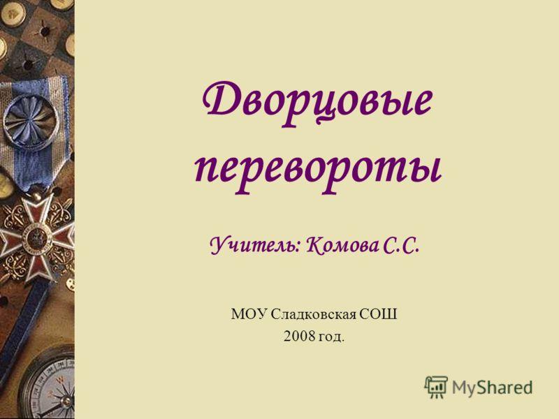 Дворцовые перевороты Учитель: Комова С.С. МОУ Сладковская СОШ 2008 год.