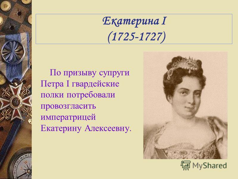 Екатерина I (1725-1727) По призыву супруги Петра I гвардейские полки потребовали провозгласить императрицей Екатерину Алексеевну.