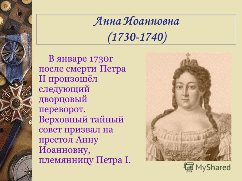 Анна Иоанновна (1730-1740) В январе 1730г после смерти Петра II произошёл следующий дворцовый переворот. Верховный тайный совет призвал на престол Анну Иоанновну, племянницу Петра I.