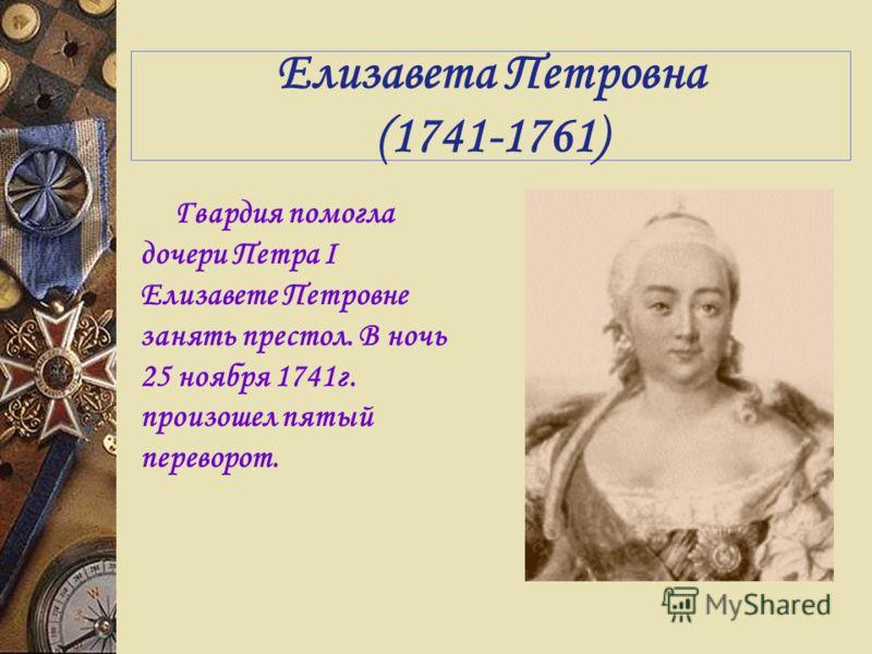 Елизавета Петровна (1741-1761) Гвардия помогла дочери Петра I Елизавете Петровне занять престол. В ночь 25 ноября 1741г. произошел пятый переворот.