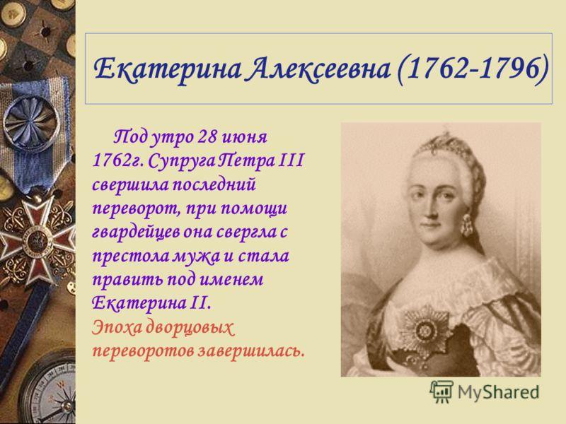Екатерина Алексеевна (1762-1796) Под утро 28 июня 1762г. Супруга Петра III свершила последний переворот, при помощи гвардейцев она свергла с престола мужа и стала править под именем Екатерина II. Эпоха дворцовых переворотов завершилась.