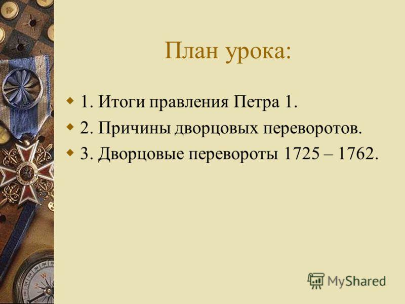 План урока: 1. Итоги правления Петра 1. 2. Причины дворцовых переворотов. 3. Дворцовые перевороты 1725 – 1762.