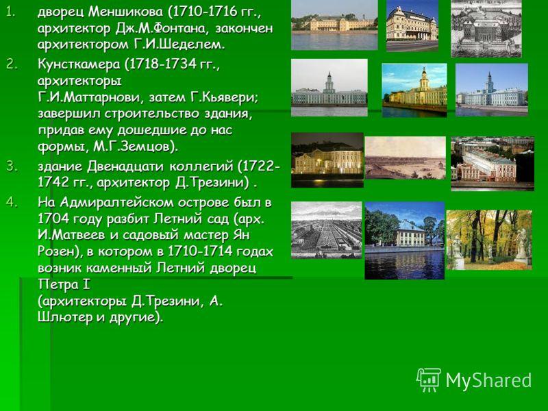 1.дворец Меншикова (1710-1716 гг., архитектор Дж.М.Фонтана, закончен архитектором Г.И.Шеделем. 2.Кунсткамера (1718-1734 гг., архитекторы Г.И.Маттарнови, затем Г.Кьявери; завершил строительство здания, придав ему дошедшие до нас формы, М.Г.Земцов). 3.