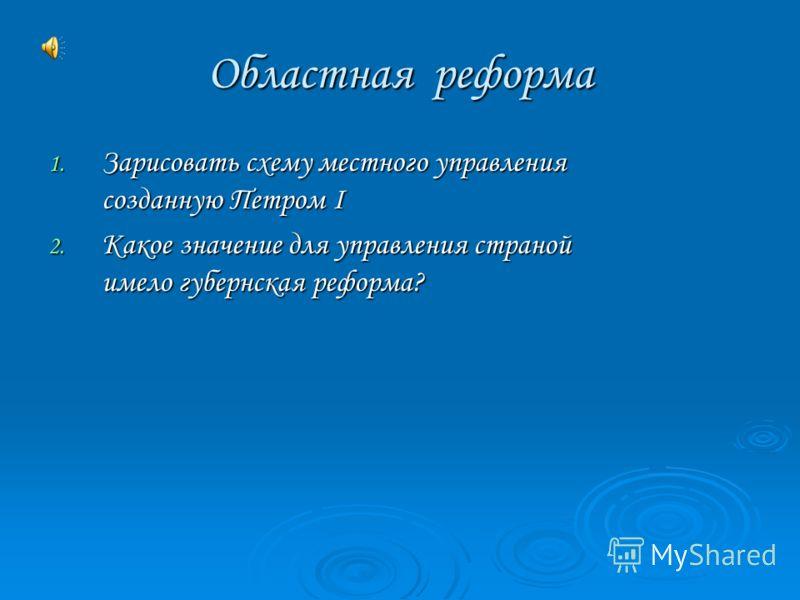 Областная реформа 1. Зарисовать схему местного управления созданную Петром I 2. Какое значение для управления страной имело губернская реформа?