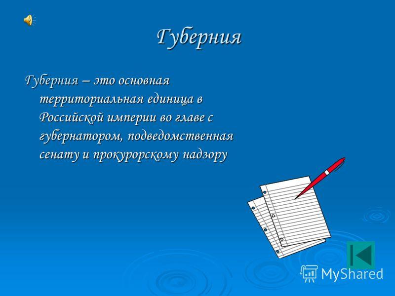 Губерния Губерния – это основная территориальная единица в Российской империи во главе с губернатором, подведомственная сенату и прокурорскому надзору