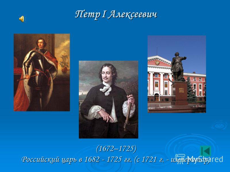 Петр I Алексеевич (1672–1725) Российский царь в 1682 - 1725 гг. (с 1721 г. - император)