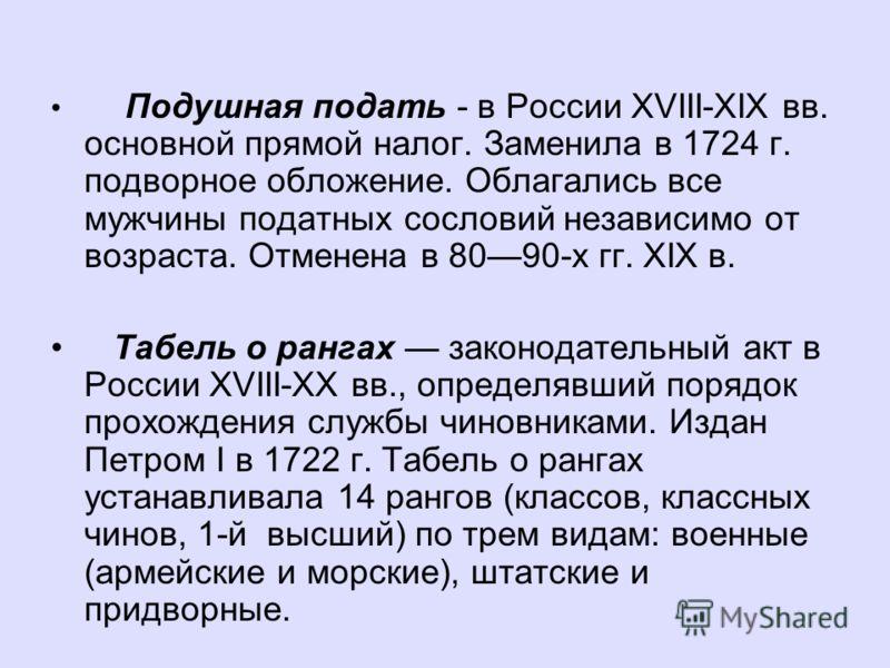 Подушная подать - в России XVIII-ХIХ вв. основной прямой налог. Заменила в 1724 г. подворное обложение. Облагались все мужчины податных сословий независимо от возраста. Отменена в 8090-х гг. XIX в. Табель о рангах законодательный акт в России XVIII-X