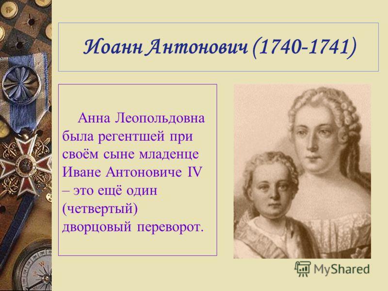 Иоанн Антонович (1740-1741) Анна Леопольдовна была регентшей при своём сыне младенце Иване Антоновиче IV – это ещё один (четвертый) дворцовый переворот.