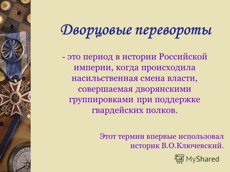 Дворцовые перевороты - это период в истории Российской империи, когда происходила насильственная смена власти, совершаемая дворянскими группировками при поддержке гвардейских полков. Этот термин впервые использовал историк В.О.Ключевский.