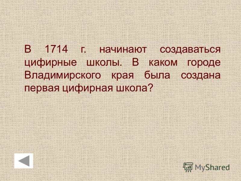 В 1714 г. начинают создаваться цифирные школы. В каком городе Владимирского края была создана первая цифирная школа?