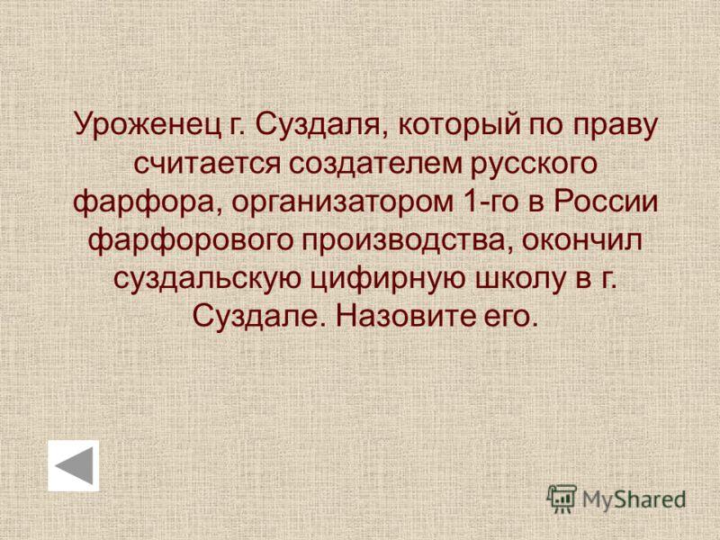 Уроженец г. Суздаля, который по праву считается создателем русского фарфора, организатором 1-го в России фарфорового производства, окончил суздальскую цифирную школу в г. Суздале. Назовите его.