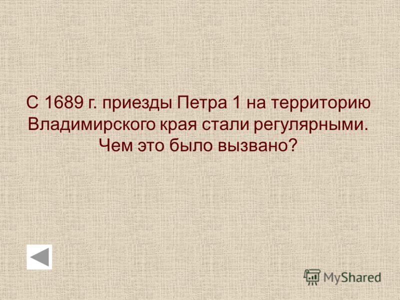 С 1689 г. приезды Петра 1 на территорию Владимирского края стали регулярными. Чем это было вызвано?
