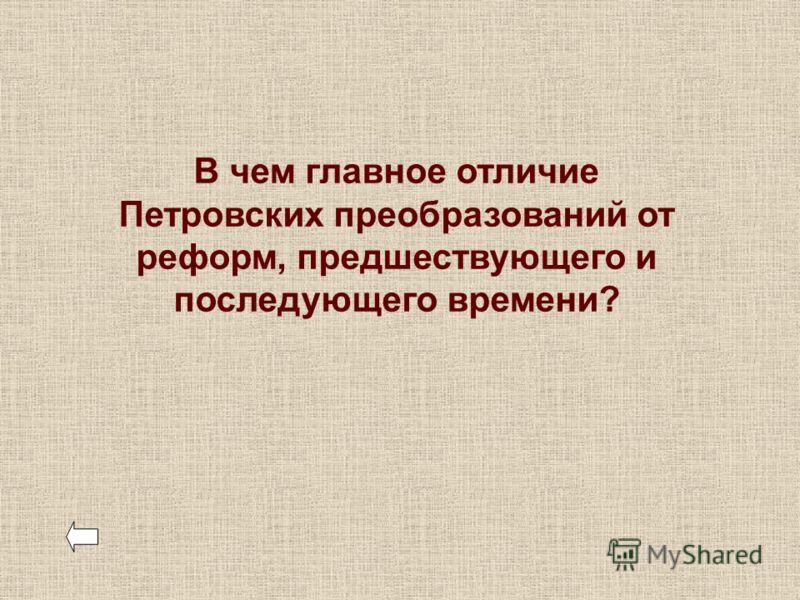 В чем главное отличие Петровских преобразований от реформ, предшествующего и последующего времени?