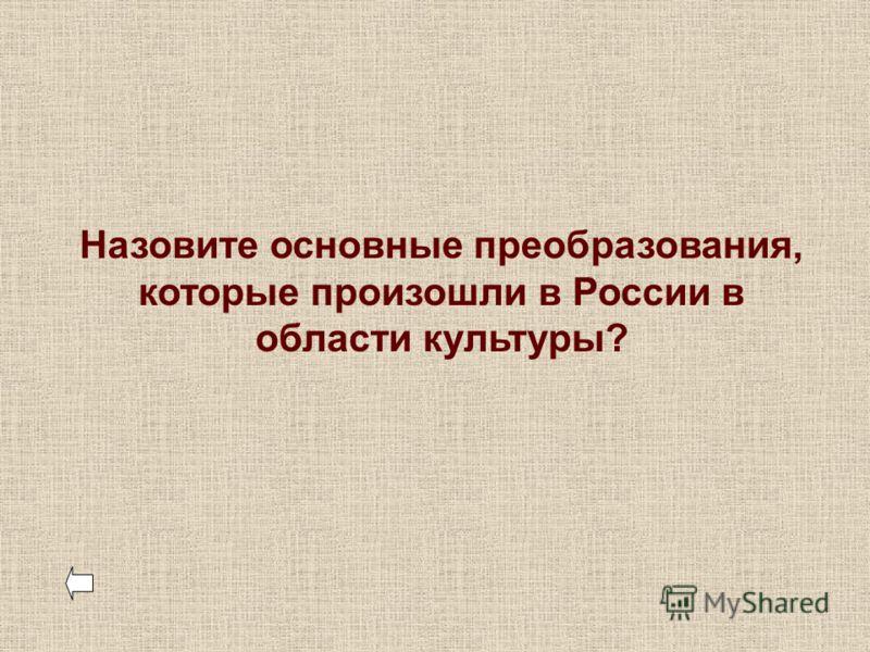 Назовите основные преобразования, которые произошли в России в области культуры?