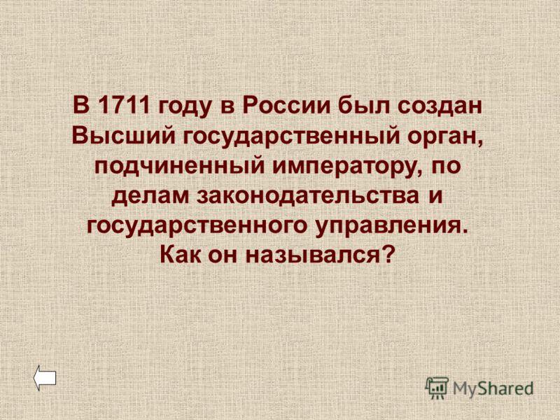 В 1711 году в России был создан Высший государственный орган, подчиненный императору, по делам законодательства и государственного управления. Как он назывался?