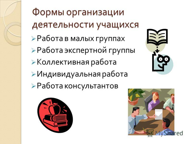 Формы организации деятельности учащихся Работа в малых группах Работа экспертной группы Коллективная работа Индивидуальная работа Работа консультантов