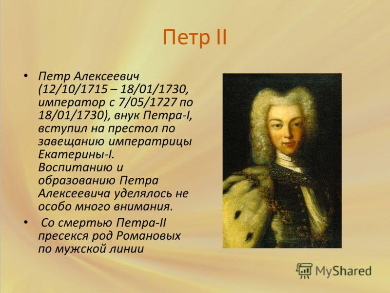 Петр II Петр Алексеевич (12/10/1715 – 18/01/1730, император с 7/05/1727 по 18/01/1730), внук Петра-I, вступил на престол по завещанию императрицы Екатерины-I. Воспитанию и образованию Петра Алексеевича уделялось не особо много внимания. Со смертью Пе