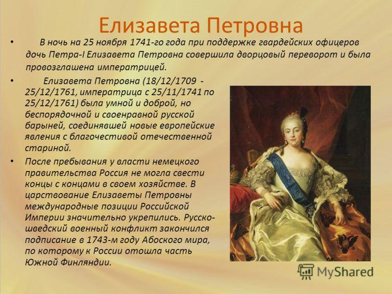 Елизавета Петровна (18/12/1709 - 25/12/1761, императрица с 25/11/1741 по 25/12/1761) была умной и доброй, но беспорядочной и своенравной русской барыней, соединявшей новые европейские явления с благочестивой отечественной стариной. После пребывания у