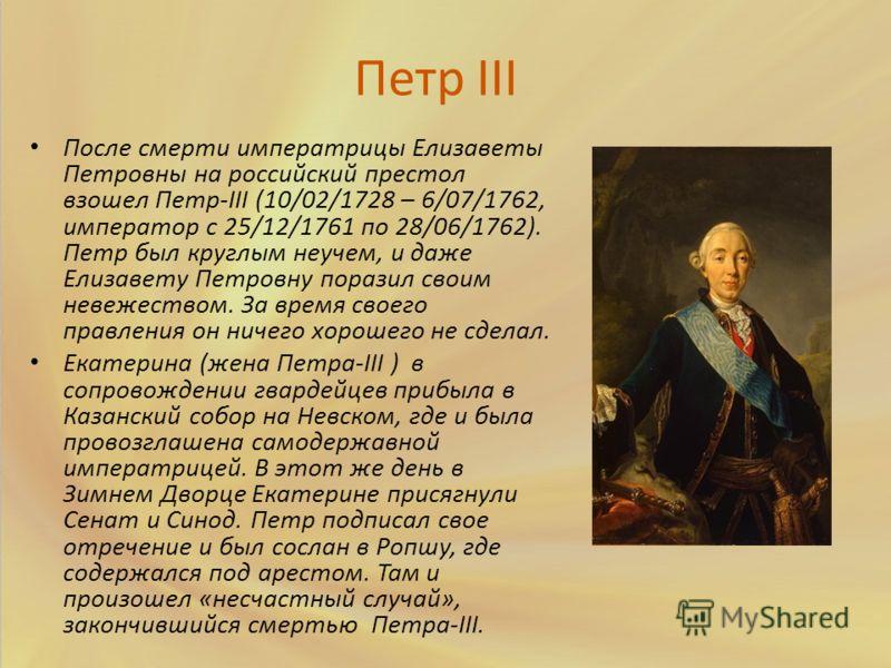 Петр III После смерти императрицы Елизаветы Петровны на российский престол взошел Петр-III (10/02/1728 – 6/07/1762, император с 25/12/1761 по 28/06/1762). Петр был круглым неучем, и даже Елизавету Петровну поразил своим невежеством. За время своего п