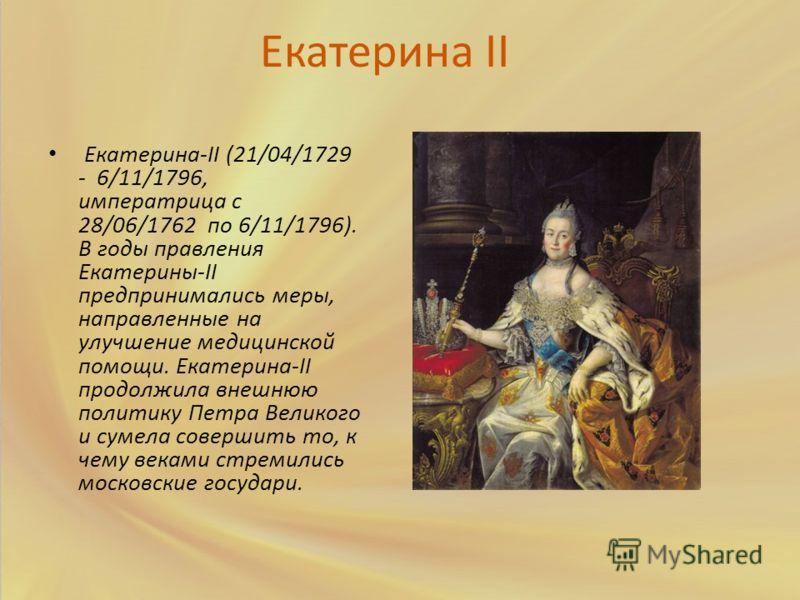 Екатерина II Екатерина-II (21/04/1729 - 6/11/1796, императрица с 28/06/1762 по 6/11/1796). В годы правления Екатерины-II предпринимались меры, направленные на улучшение медицинской помощи. Екатерина-II продолжила внешнюю политику Петра Великого и сум