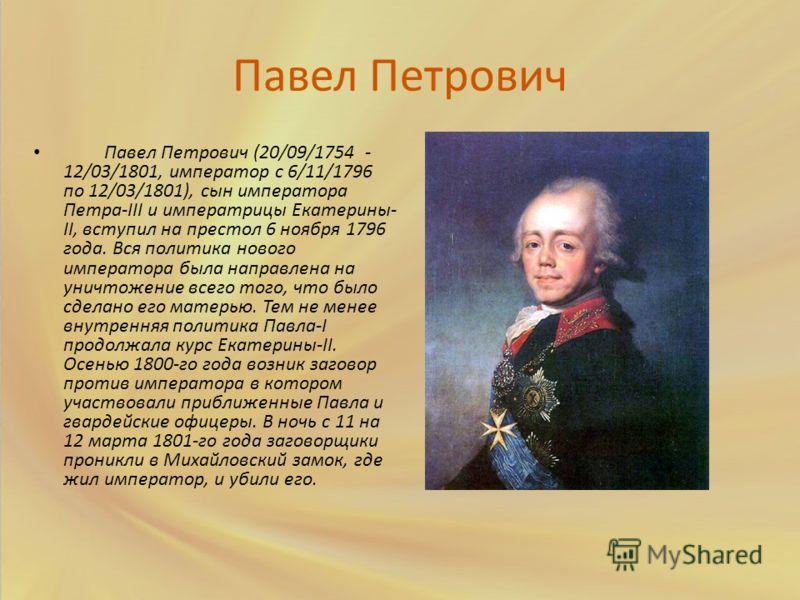 Павел Петрович Павел Петрович (20/09/1754 - 12/03/1801, император с 6/11/1796 по 12/03/1801), сын императора Петра-III и императрицы Екатерины- II, вступил на престол 6 ноября 1796 года. Вся политика нового императора была направлена на уничтожение в