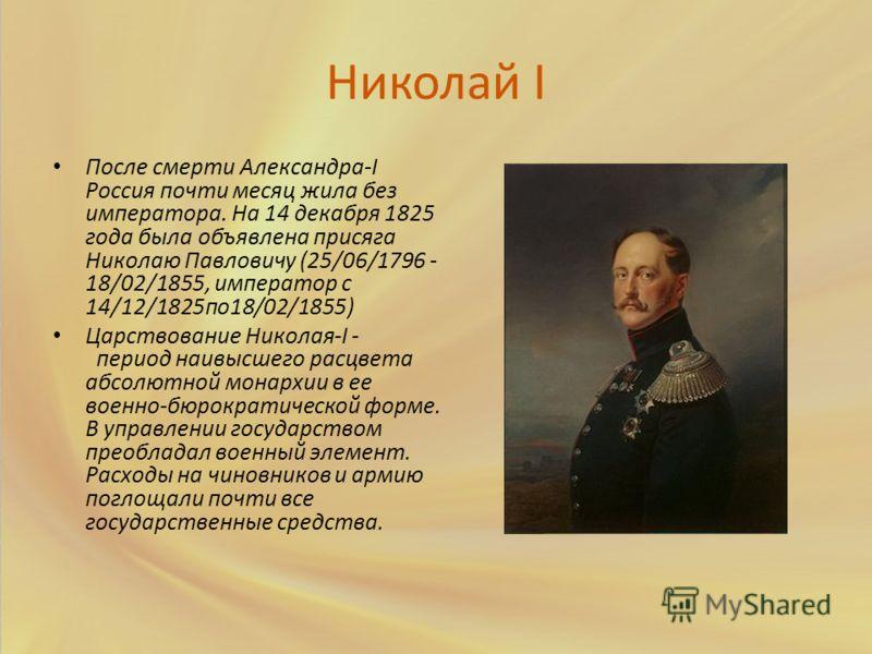 Николай I После смерти Александра-I Россия почти месяц жила без императора. На 14 декабря 1825 года была объявлена присяга Николаю Павловичу (25/06/1796 - 18/02/1855, император с 14/12/1825по18/02/1855) Царствование Николая-I - период наивысшего расц