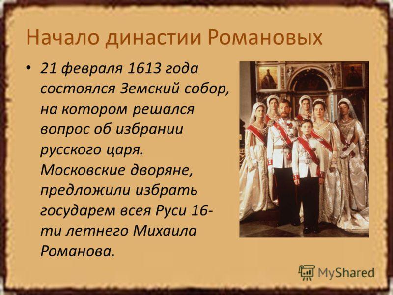 Начало династии Романовых 21 февраля 1613 года состоялся Земский собор, на котором решался вопрос об избрании русского царя. Московские дворяне, предложили избрать государем всея Руси 16- ти летнего Михаила Романова.