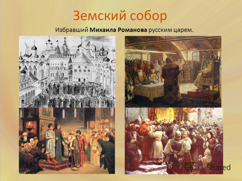 Земский собор Избравший Михаила Романова русским царем.