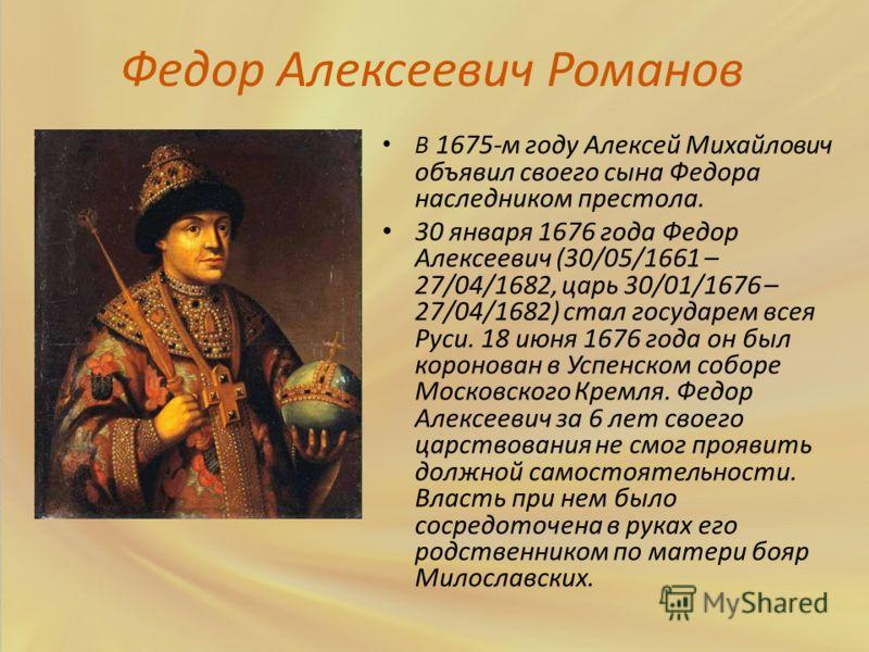 Федор Алексеевич Романов В 1675-м году Алексей Михайлович объявил своего сына Федора наследником престола. 30 января 1676 года Федор Алексеевич (30/05/1661 – 27/04/1682, царь 30/01/1676 – 27/04/1682) стал государем всея Руси. 18 июня 1676 года он был