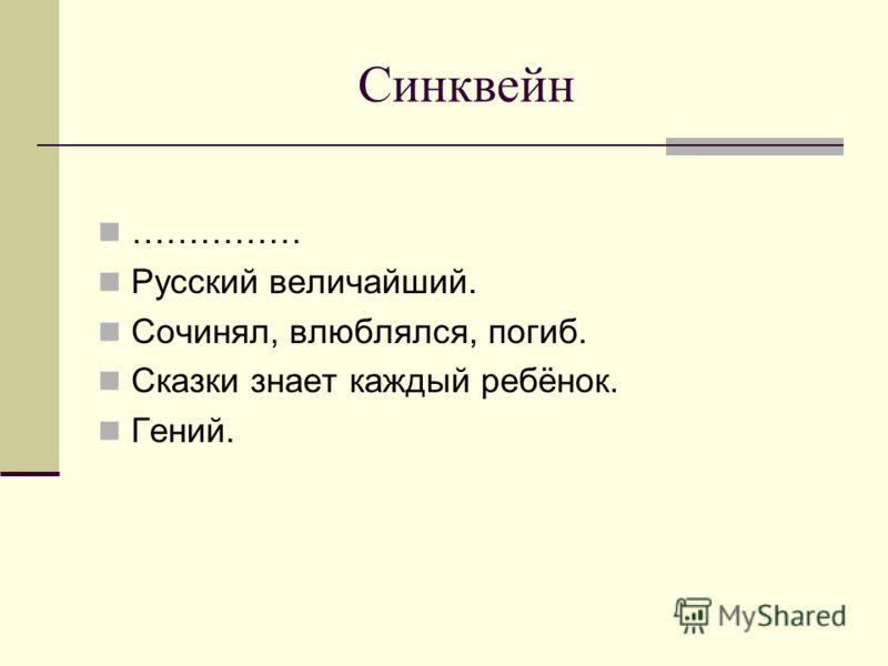 Синквейн …………… Русский величайший. Сочинял, влюблялся, погиб. Сказки знает каждый ребёнок. Гений.