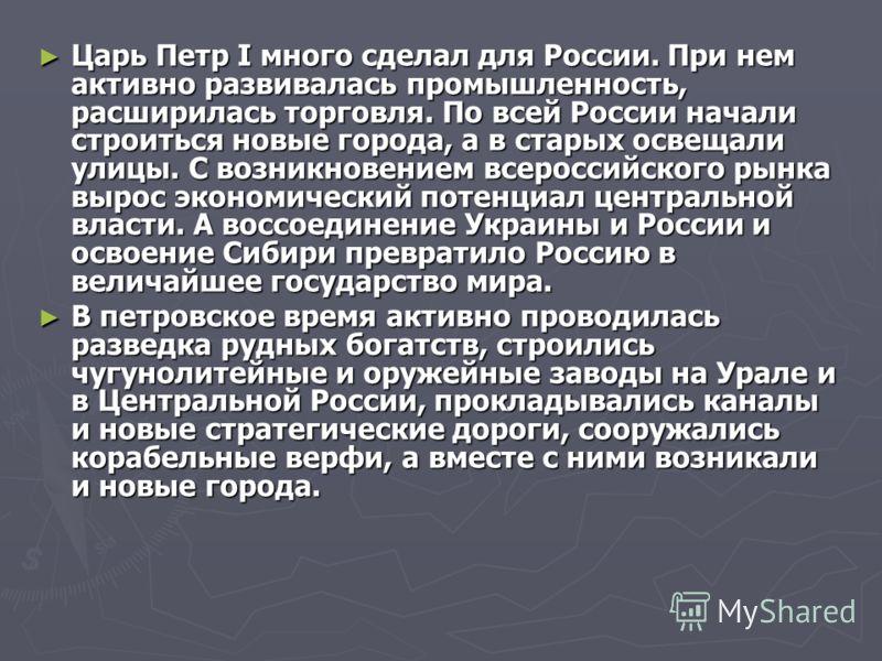 Царь Петр I много сделал для России. При нем активно развивалась промышленность, расширилась торговля. По всей России начали строиться новые города, а в старых освещали улицы. С возникновением всероссийского рынка вырос экономический потенциал центра