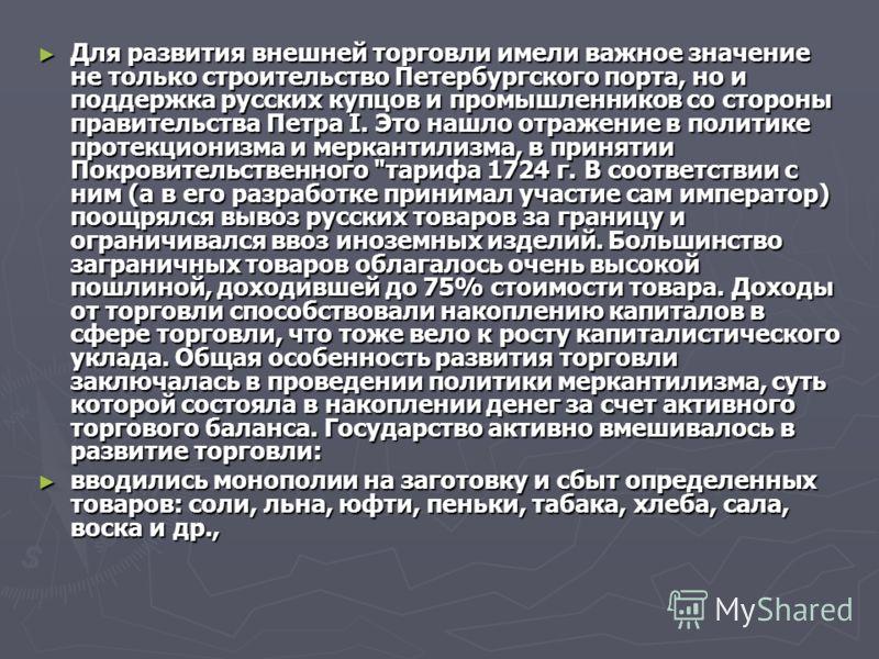 Для развития внешней торговли имели важное значение не только строительство Петербургского порта, но и поддержка русских купцов и промышленников со стороны правительства Петра I. Это нашло отражение в политике протекционизма и меркантилизма, в принят