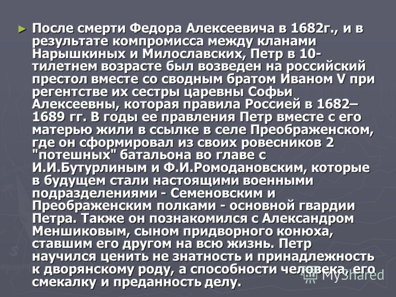 После смерти Федора Алексеевича в 1682г., и в результате компромисса между кланами Нарышкиных и Милославских, Петр в 10- тилетнем возрасте был возведен на российский престол вместе со сводным братом Иваном V при регентстве их сестры царевны Софьи Але