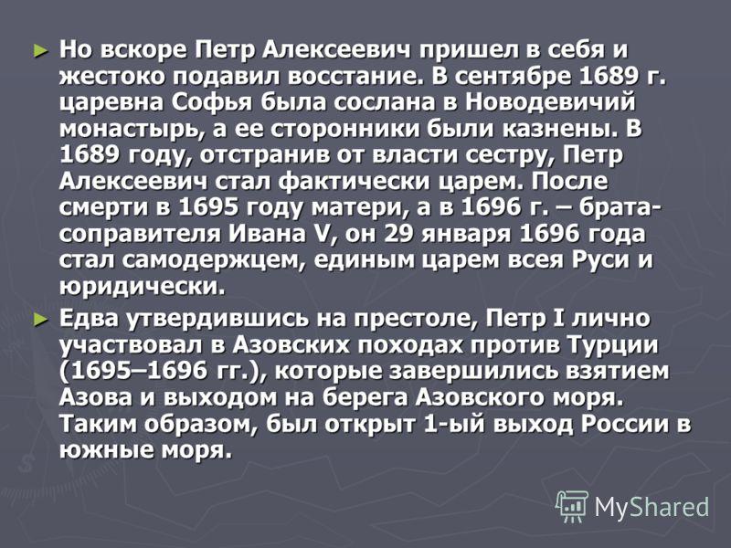 Но вскоре Петр Алексеевич пришел в себя и жестоко подавил восстание. В сентябре 1689 г. царевна Софья была сослана в Новодевичий монастырь, а ее сторонники были казнены. В 1689 году, отстранив от власти сестру, Петр Алексеевич стал фактически царем.