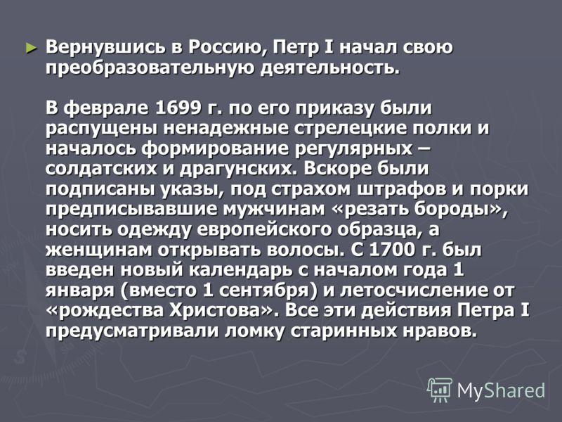 Вернувшись в Россию, Петр I начал свою преобразовательную деятельность. В феврале 1699 г. по его приказу были распущены ненадежные стрелецкие полки и началось формирование регулярных – солдатских и драгунских. Вскоре были подписаны указы, под страхом
