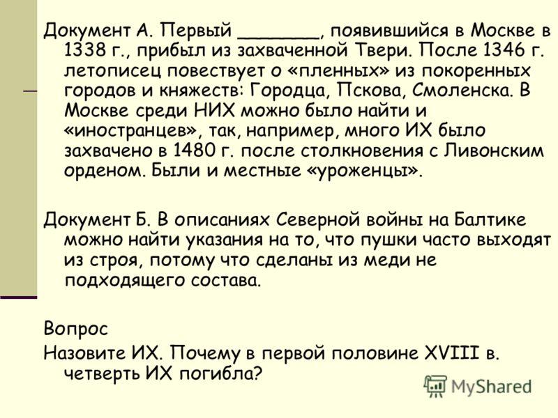 Документ А. Первый _______, появившийся в Москве в 1338 г., прибыл из захваченной Твери. После 1346 г. летописец повествует о «пленных» из покоренных городов и княжеств: Городца, Пскова, Смоленска. В Москве среди НИХ можно было найти и «иностранцев»,