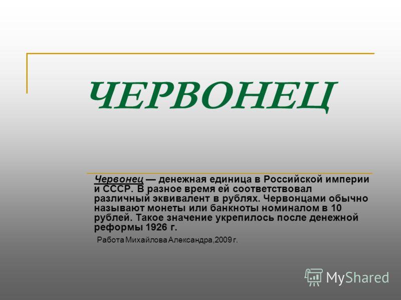 ЧЕРВОНЕЦ Червонец денежная единица в Российской империи и СССР. В разное время ей соответствовал различный эквивалент в рублях. Червонцами обычно называют монеты или банкноты номиналом в 10 рублей. Такое значение укрепилось после денежной реформы 192