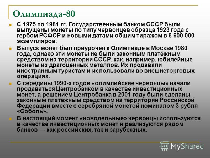 Олимпиада-80 С 1975 по 1981 гг. Государственным банком СССР были выпущены монеты по типу червонцев образца 1923 года с гербом РСФСР и новыми датами общим тиражом в 6 600 000 экземпляров. Выпуск монет был приурочен к Олимпиаде в Москве 1980 года, одна