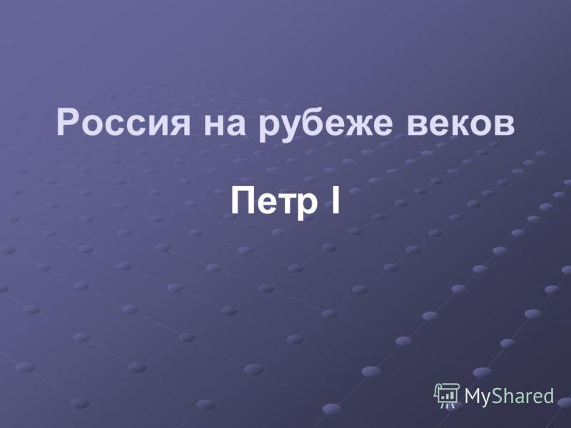 Россия на рубеже веков Петр I