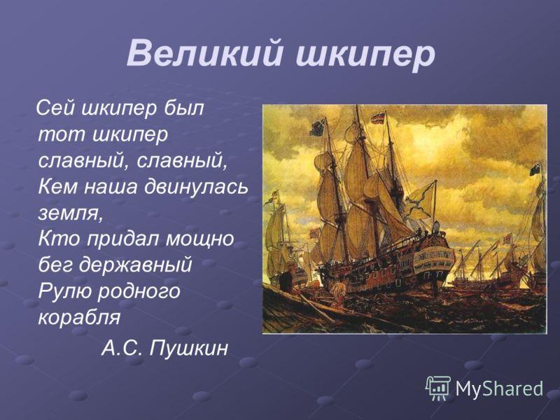 Великий шкипер Сей шкипер был тот шкипер славный, славный, Кем наша двинулась земля, Кто придал мощно бег державный Рулю родного корабля А.С. Пушкин