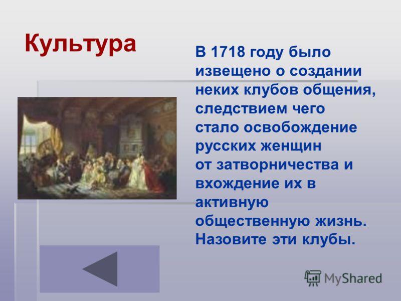 Культура В 1718 году было извещено о создании неких клубов общения, следствием чего стало освобождение русских женщин от затворничества и вхождение их в активную общественную жизнь. Назовите эти клубы.
