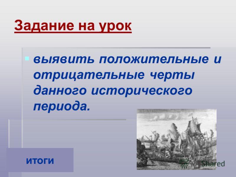Задание на урок выявить положительные и отрицательные черты данного исторического периода. итоги