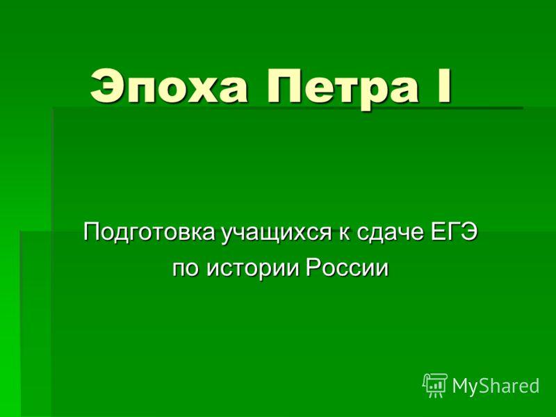 Эпоха Петра I Подготовка учащихся к сдаче ЕГЭ по истории России