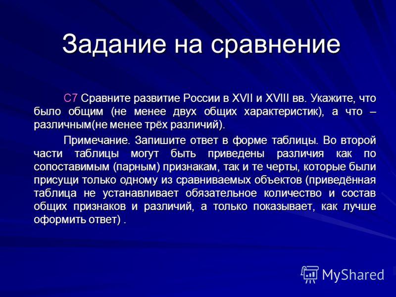 Задание на сравнение С7 Сравните развитие России в XVII и XVIII вв. Укажите, что было общим (не менее двух общих характеристик), а что – различным(не менее трёх различий). Примечание. Запишите ответ в форме таблицы. Во второй части таблицы могут быть