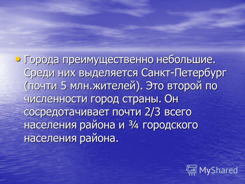Города преимущественно небольшие. Среди них выделяется Санкт-Петербург (почти 5 млн.жителей). Это второй по численности город страны. Он сосредотачивает почти 2/3 всего населения района и ¾ городского населения района. Города преимущественно небольши