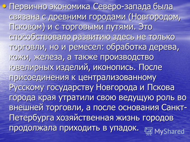 Первично экономика Северо-запада была связана с древними городами (Новгородом, Псковом) и с торговыми путями. Это способствовало развитию здесь не только торговли, но и ремесел: обработка дерева, кожи, железа, а также производство ювелирных изделий,