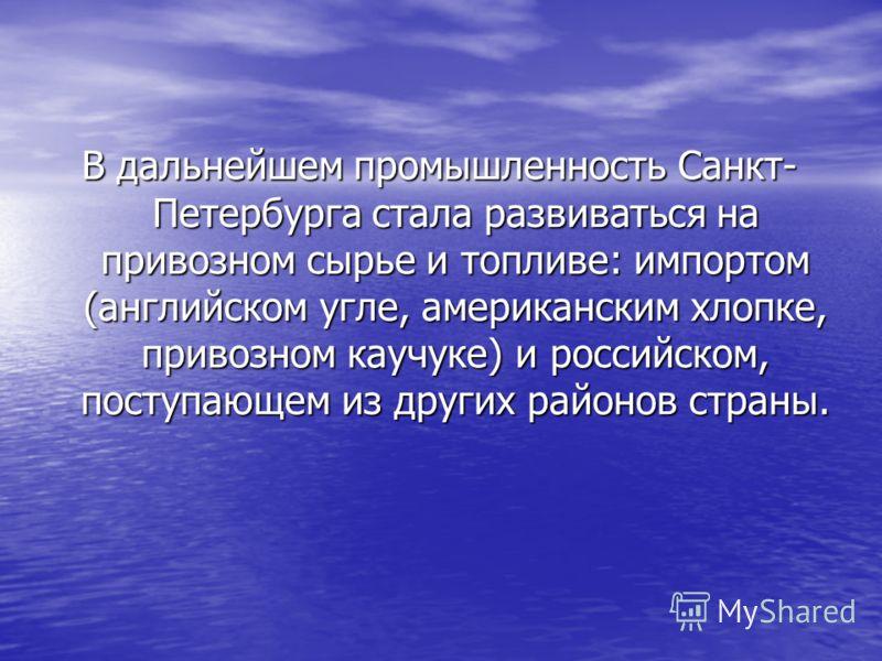 В дальнейшем промышленность Санкт- Петербурга стала развиваться на привозном сырье и топливе: импортом (английском угле, американским хлопке, привозном каучуке) и российском, поступающем из других районов страны.